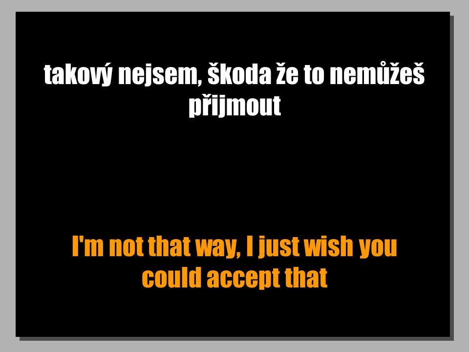 takový nejsem, škoda že to nemůžeš přijmout I'm not that way, I just wish you could accept that