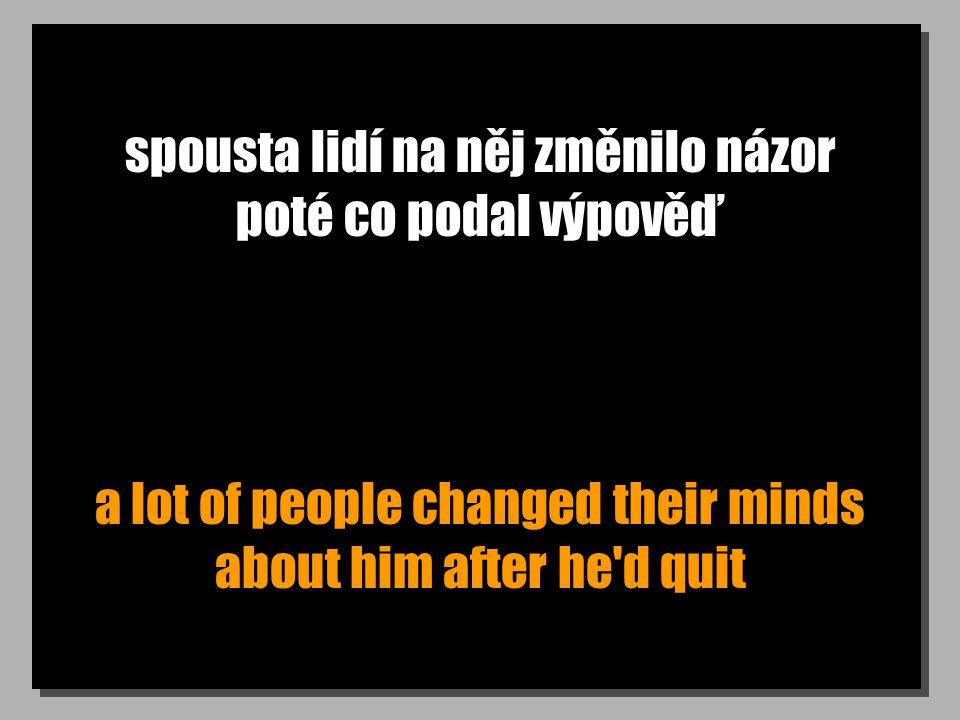 spousta lidí na něj změnilo názor poté co podal výpověď a lot of people changed their minds about him after he'd quit