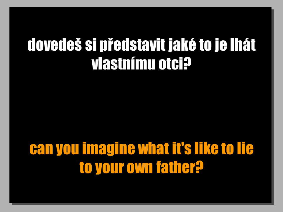 dovedeš si představit jaké to je lhát vlastnímu otci? can you imagine what it's like to lie to your own father?