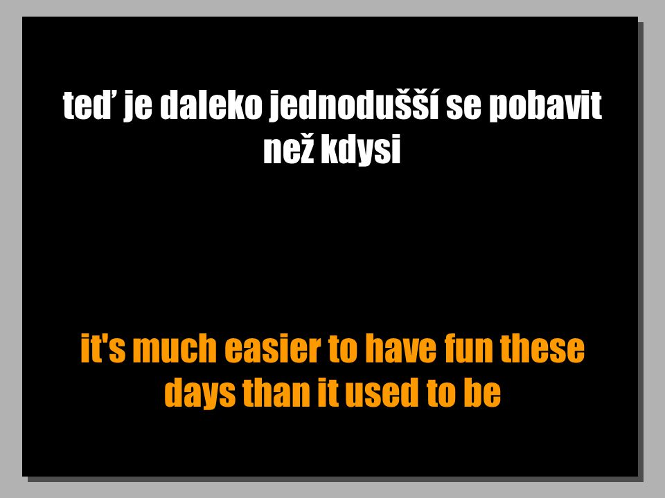 teď je daleko jednodušší se pobavit než kdysi it's much easier to have fun these days than it used to be