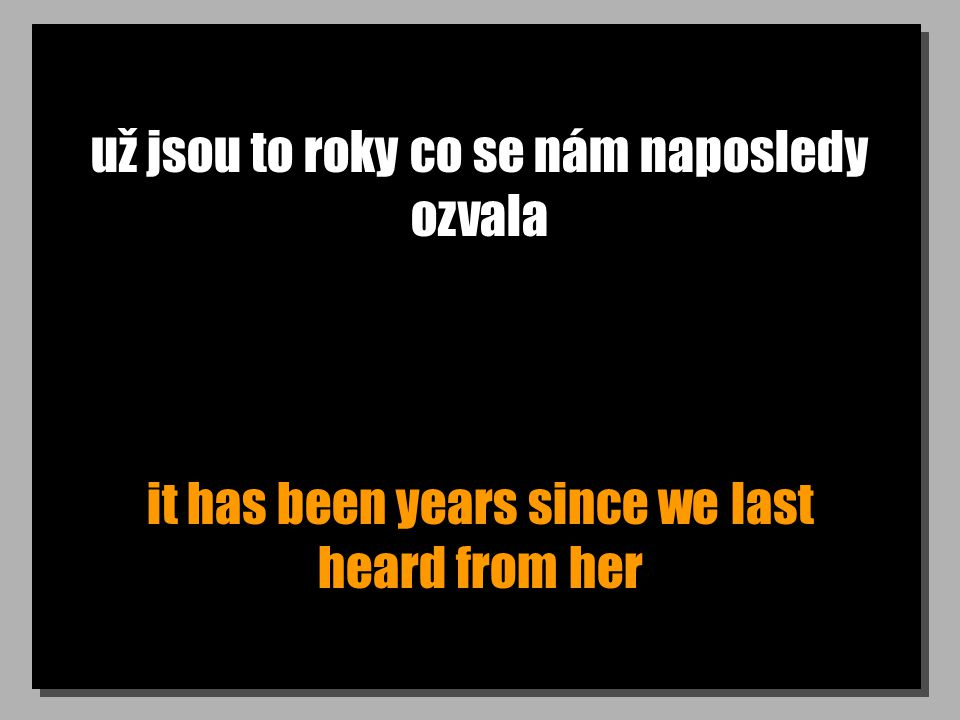 už jsou to roky co se nám naposledy ozvala it has been years since we last heard from her
