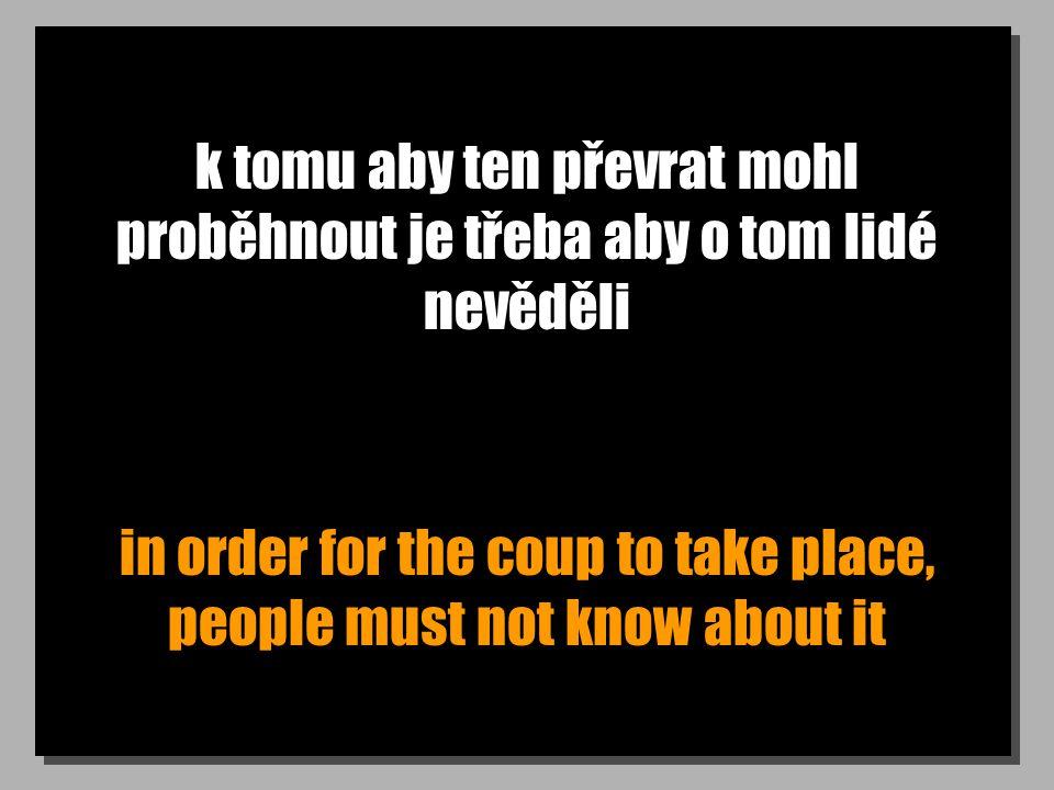 k tomu aby ten převrat mohl proběhnout je třeba aby o tom lidé nevěděli in order for the coup to take place, people must not know about it