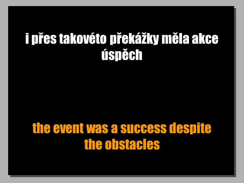 i přes takovéto překážky měla akce úspěch the event was a success despite the obstacles