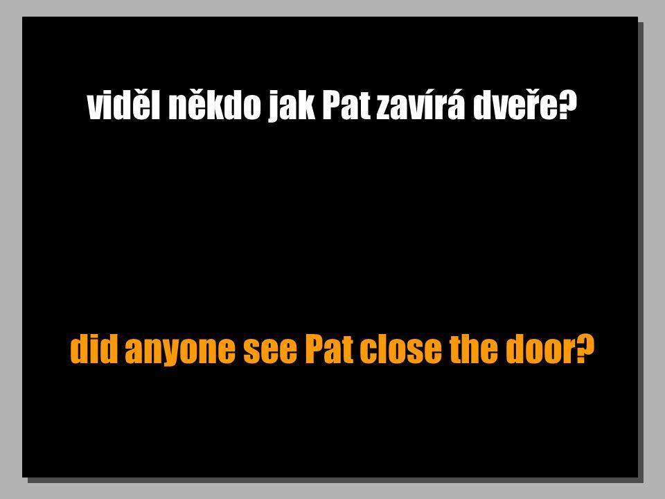 viděl někdo jak Pat zavírá dveře? did anyone see Pat close the door?