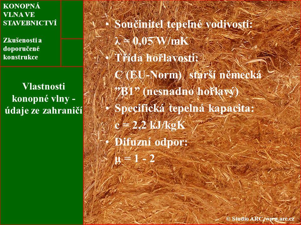 KONOPNÁ VLNA VE STAVEBNICTVÍ Zkušenosti a doporučené konstrukce Vlastnosti konopné vlny - údaje ze zahraničí Součinitel tepelné vodivosti: λ = 0,05 W/mK Třída hořlavosti: C (EU-Norm) starší německá B1 (nesnadno hořlavý) Specifická tepelná kapacita: c = 2,2 kJ/kgK Difuzní odpor: µ = 1 - 2 © Studio ARC, www.arc.cz