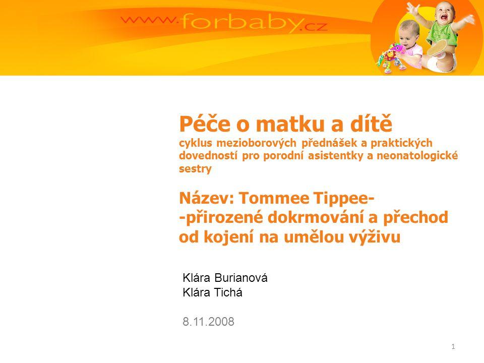 Péče o matku a dítě cyklus mezioborových přednášek a praktických dovedností pro porodní asistentky a neonatologické sestry Název: Tommee Tippee- -přirozené dokrmování a přechod od kojení na umělou výživu Klára Burianová Klára Tichá 8.11.2008 1