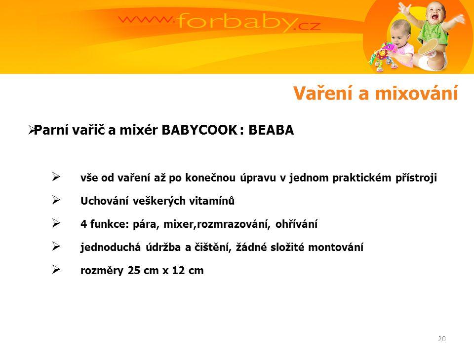 Vaření a mixování  Parní vařič a mixér BABYCOOK : BEABA  vše od vaření až po konečnou úpravu v jednom praktickém přístroji  Uchování veškerých vitamínů  4 funkce: pára, mixer,rozmrazování, ohřívání  jednoduchá údržba a čištění, žádné složité montování  rozměry 25 cm x 12 cm 20