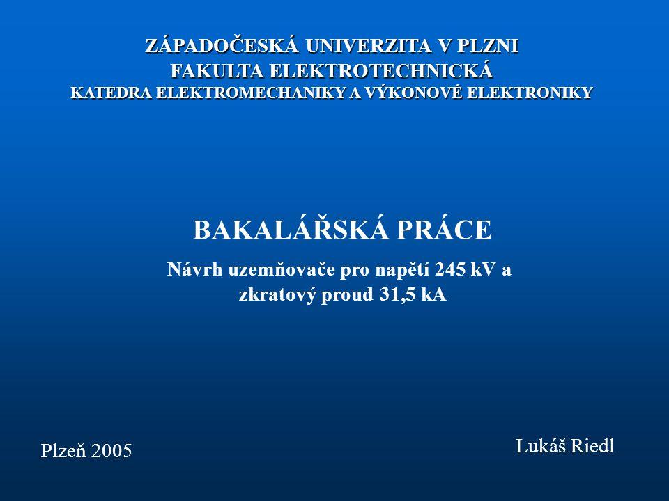 ZÁPADOČESKÁ UNIVERZITA V PLZNI FAKULTA ELEKTROTECHNICKÁ KATEDRA ELEKTROMECHANIKY A VÝKONOVÉ ELEKTRONIKY BAKALÁŘSKÁ PRÁCE Návrh uzemňovače pro napětí 245 kV a zkratový proud 31,5 kA Plzeň 2005 Lukáš Riedl