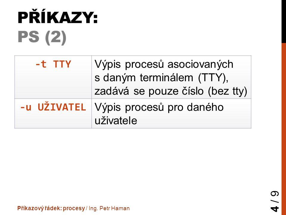PŘÍKAZY: PS (2) Příkazový řádek: procesy / Ing. Petr Haman 4 / 9 -t TTY Výpis procesů asociovaných s daným terminálem (TTY), zadává se pouze číslo (be