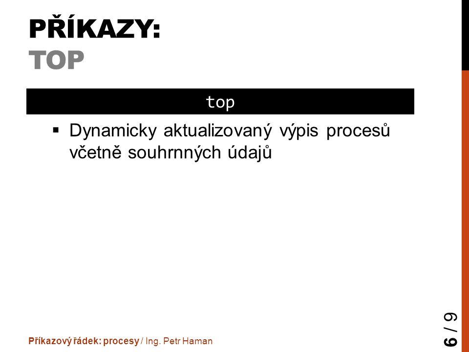 PŘÍKAZY: TOP  Dynamicky aktualizovaný výpis procesů včetně souhrnných údajů Příkazový řádek: procesy / Ing. Petr Haman 6 / 9 top
