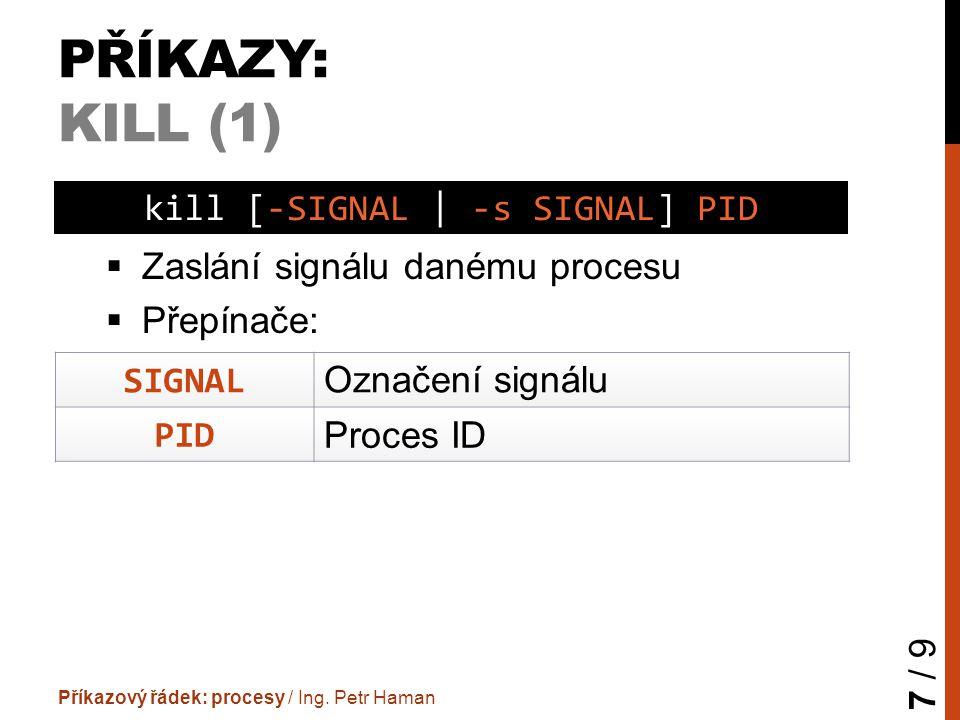 PŘÍKAZY: KILL (1)  Zaslání signálu danému procesu  Přepínače: Příkazový řádek: procesy / Ing. Petr Haman 7 / 9 kill [-SIGNAL | -s SIGNAL] PID SIGNAL