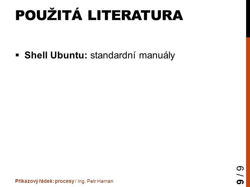 POUŽITÁ LITERATURA  Shell Ubuntu: standardní manuály Příkazový řádek: procesy / Ing. Petr Haman 9 / 9