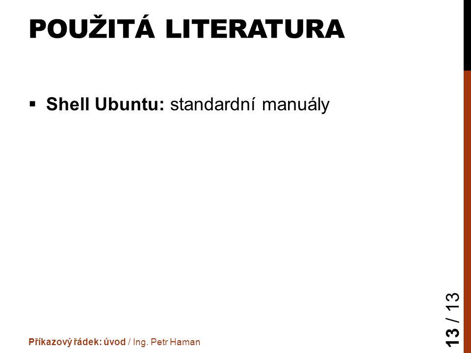 POUŽITÁ LITERATURA  Shell Ubuntu: standardní manuály Příkazový řádek: úvod / Ing.