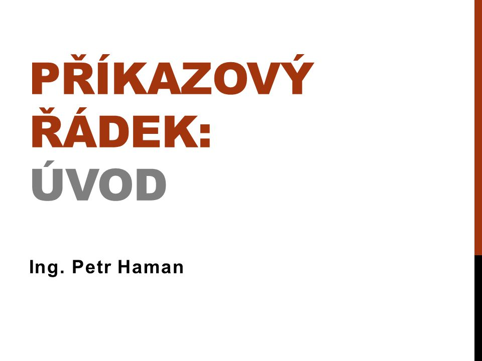 PŘÍKAZOVÝ ŘÁDEK: ÚVOD Ing. Petr Haman