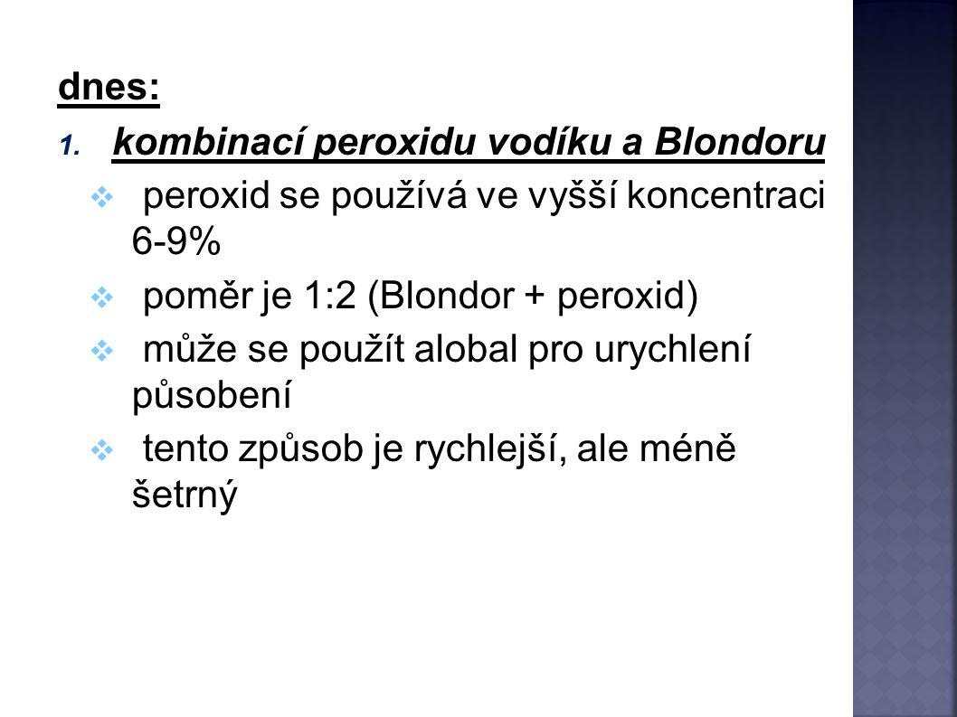 dnes: 1. kombinací peroxidu vodíku a Blondoru  peroxid se používá ve vyšší koncentraci 6-9%  poměr je 1:2 (Blondor + peroxid)  může se použít aloba