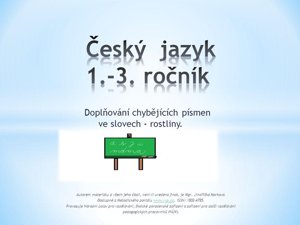 Doplňování chybějících písmen ve slovech - rostliny. Autorem materiálu a všech jeho částí, není-li uvedeno jinak, je Mgr. Jindřiška Marková. Dostupné
