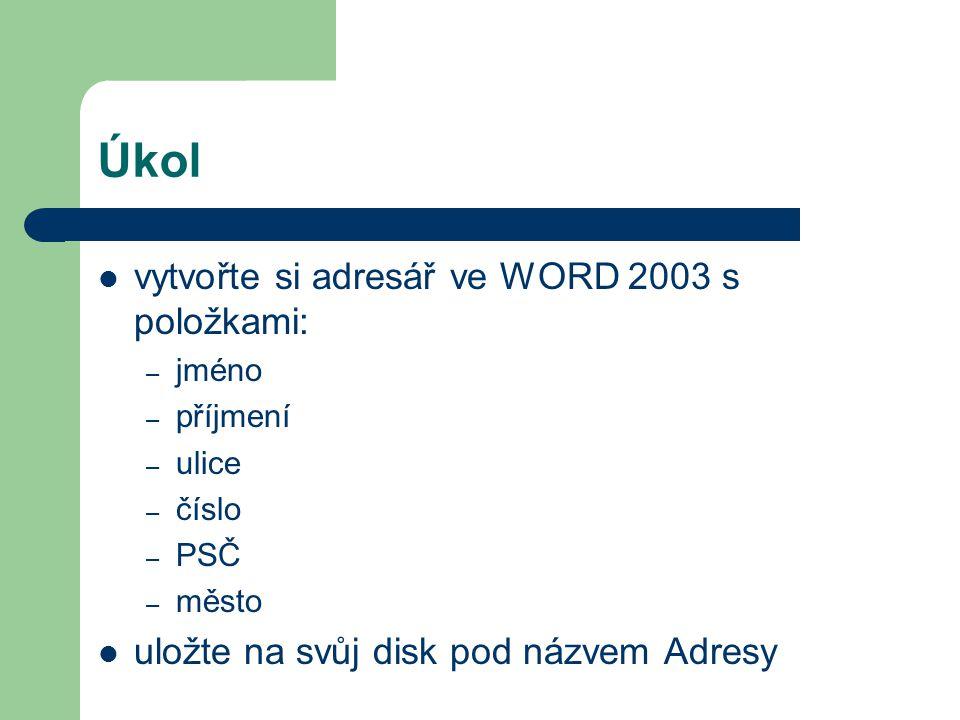Úkol vytvořte si adresář ve WORD 2003 s položkami: – jméno – příjmení – ulice – číslo – PSČ – město uložte na svůj disk pod názvem Adresy