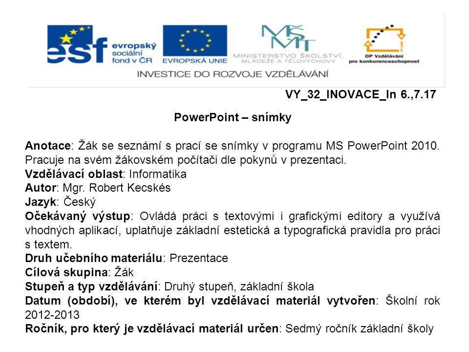 VY_32_INOVACE_In 6.,7.17 PowerPoint – snímky Anotace: Žák se seznámí s prací se snímky v programu MS PowerPoint 2010. Pracuje na svém žákovském počíta