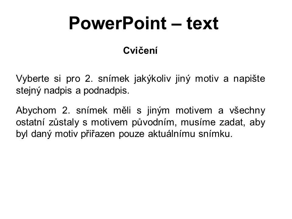 PowerPoint – text Cvičení Vyberte si pro 2. snímek jakýkoliv jiný motiv a napište stejný nadpis a podnadpis. Abychom 2. snímek měli s jiným motivem a