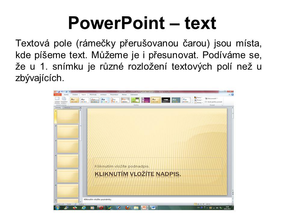 PowerPoint – text Textová pole (rámečky přerušovanou čarou) jsou místa, kde píšeme text. Můžeme je i přesunovat. Podíváme se, že u 1. snímku je různé