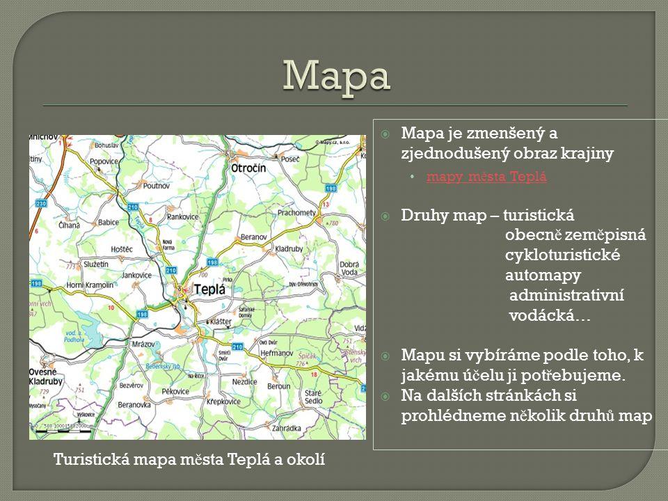  Mapa je zmenšený a zjednodušený obraz krajiny mapy m ě sta Teplá mapy m ě sta Teplá  Druhy map – turistická obecn ě zem ě pisná cykloturistické automapy administrativní vodácká…  Mapu si vybíráme podle toho, k jakému ú č elu ji pot ř ebujeme.