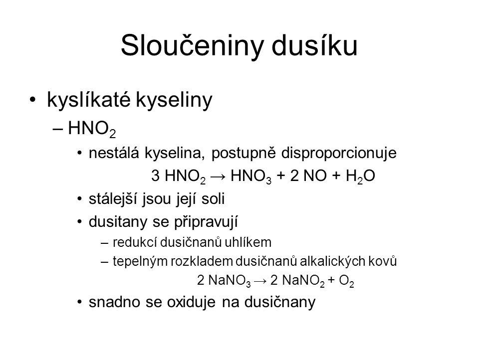 Sloučeniny dusíku kyslíkaté kyseliny –HNO 2 nestálá kyselina, postupně disproporcionuje 3 HNO 2 → HNO 3 + 2 NO + H 2 O stálejší jsou její soli dusitan