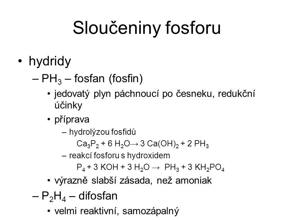 Sloučeniny fosforu hydridy –PH 3 – fosfan (fosfin) jedovatý plyn páchnoucí po česneku, redukční účinky příprava –hydrolýzou fosfidů Ca 3 P 2 + 6 H 2 O
