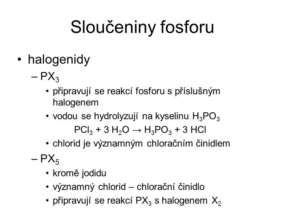 Sloučeniny fosforu halogenidy –PX 3 připravují se reakcí fosforu s příslušným halogenem vodou se hydrolyzují na kyselinu H 3 PO 3 PCl 3 + 3 H 2 O → H