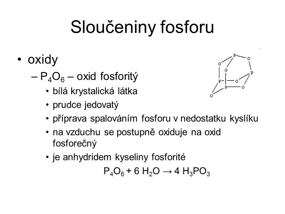 Sloučeniny fosforu oxidy –P 4 O 6 – oxid fosforitý bílá krystalická látka prudce jedovatý příprava spalováním fosforu v nedostatku kyslíku na vzduchu