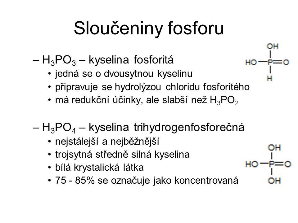 Sloučeniny fosforu –H 3 PO 3 – kyselina fosforitá jedná se o dvousytnou kyselinu připravuje se hydrolýzou chloridu fosforitého má redukční účinky, ale