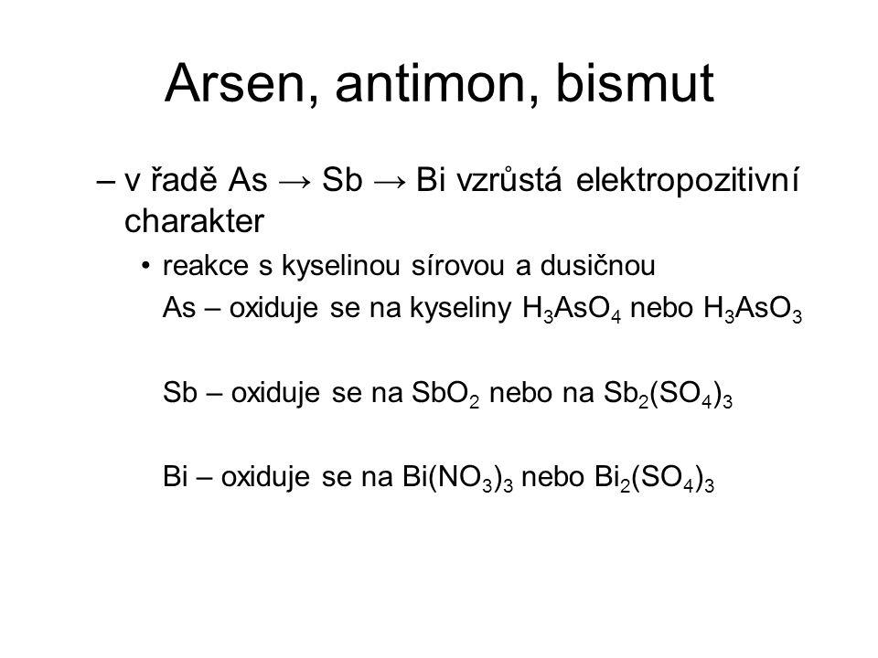 Arsen, antimon, bismut –v řadě As → Sb → Bi vzrůstá elektropozitivní charakter reakce s kyselinou sírovou a dusičnou As – oxiduje se na kyseliny H 3 A