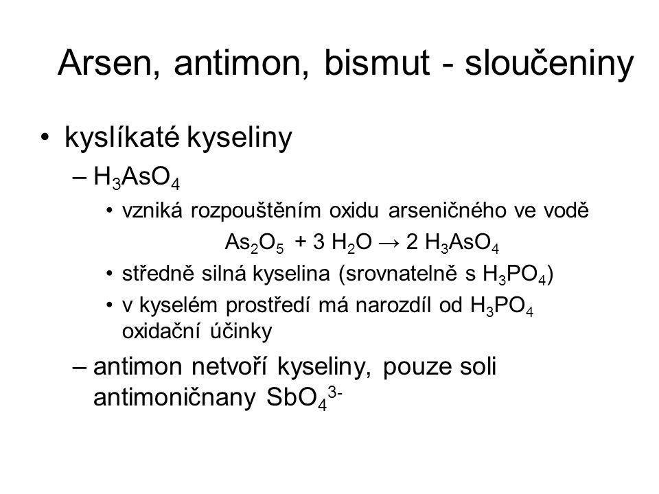 kyslíkaté kyseliny –H 3 AsO 4 vzniká rozpouštěním oxidu arseničného ve vodě As 2 O 5 + 3 H 2 O → 2 H 3 AsO 4 středně silná kyselina (srovnatelně s H 3