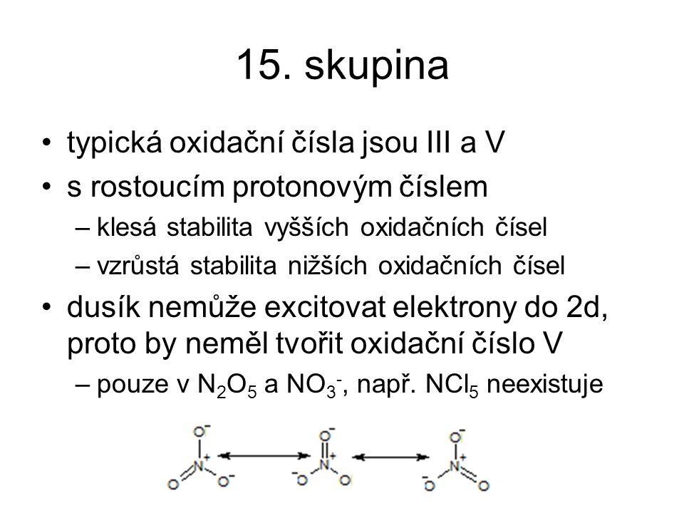 15. skupina typická oxidační čísla jsou III a V s rostoucím protonovým číslem –klesá stabilita vyšších oxidačních čísel –vzrůstá stabilita nižších oxi
