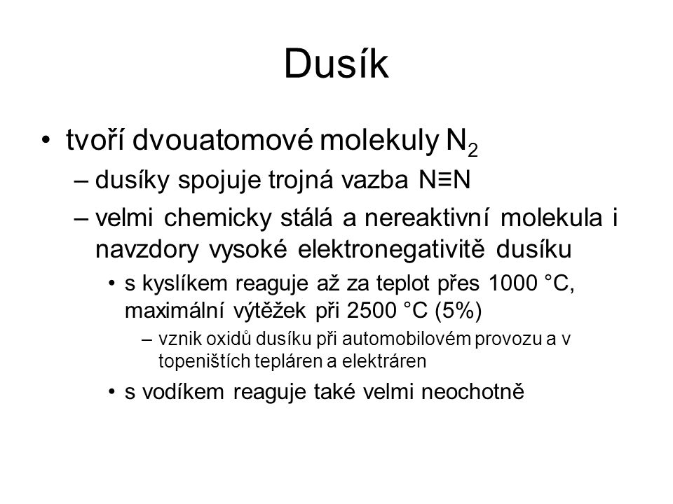 Dusík tvoří dvouatomové molekuly N 2 –dusíky spojuje trojná vazba N≡N –velmi chemicky stálá a nereaktivní molekula i navzdory vysoké elektronegativitě