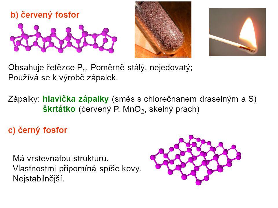 c) černý fosfor b) červený fosfor Obsahuje řetězce P n. Poměrně stálý, nejedovatý; Používá se k výrobě zápalek. Má vrstevnatou strukturu. Vlastnostmi