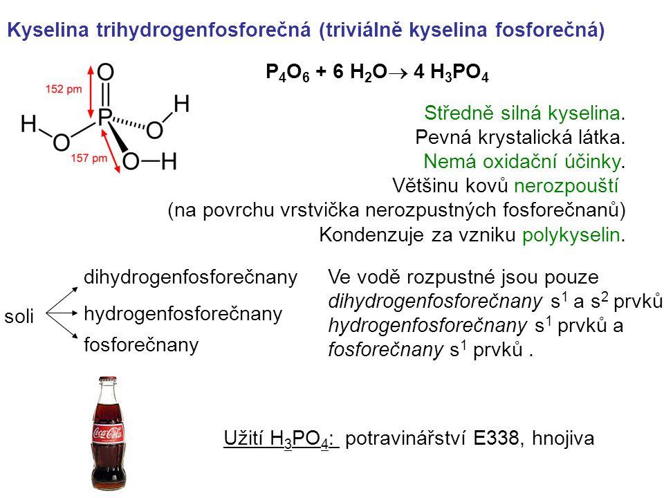 P 4 O 6 + 6 H 2 O  4 H 3 PO 4 Kyselina trihydrogenfosforečná (triviálně kyselina fosforečná) soli dihydrogenfosforečnany hydrogenfosforečnany fosforečnany Ve vodě rozpustné jsou pouze dihydrogenfosforečnany s 1 a s 2 prvků, hydrogenfosforečnany s 1 prvků a fosforečnany s 1 prvků.