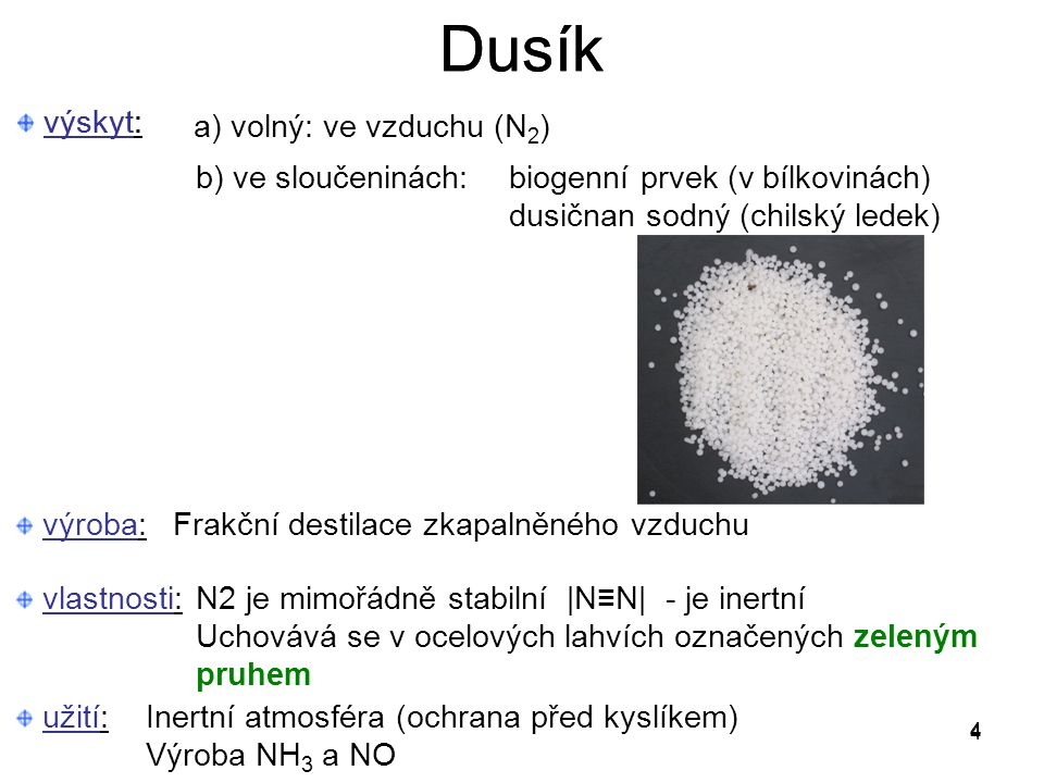 výskyt: a) volný: ve vzduchu (N 2 ) b) ve sloučeninách: biogenní prvek (v bílkovinách) dusičnan sodný (chilský ledek) 4 Dusík výroba:Frakční destilace zkapalněného vzduchu výskyt: 4 Dusík 4 vlastnosti:N2 je mimořádně stabilní |N≡N| - je inertní Uchovává se v ocelových lahvích označených zeleným pruhem užití:Inertní atmosféra (ochrana před kyslíkem) Výroba NH 3 a NO
