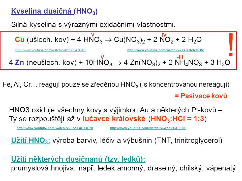 Kyselina dusičná (HNO 3 ) Silná kyselina s výraznými oxidačními vlastnostmi. Cu (ušlech. kov) + 4 HNO 3  Cu(NO 3 ) 2 + 2 NO 2 + 2 H 2 O 4 Zn (neušlec