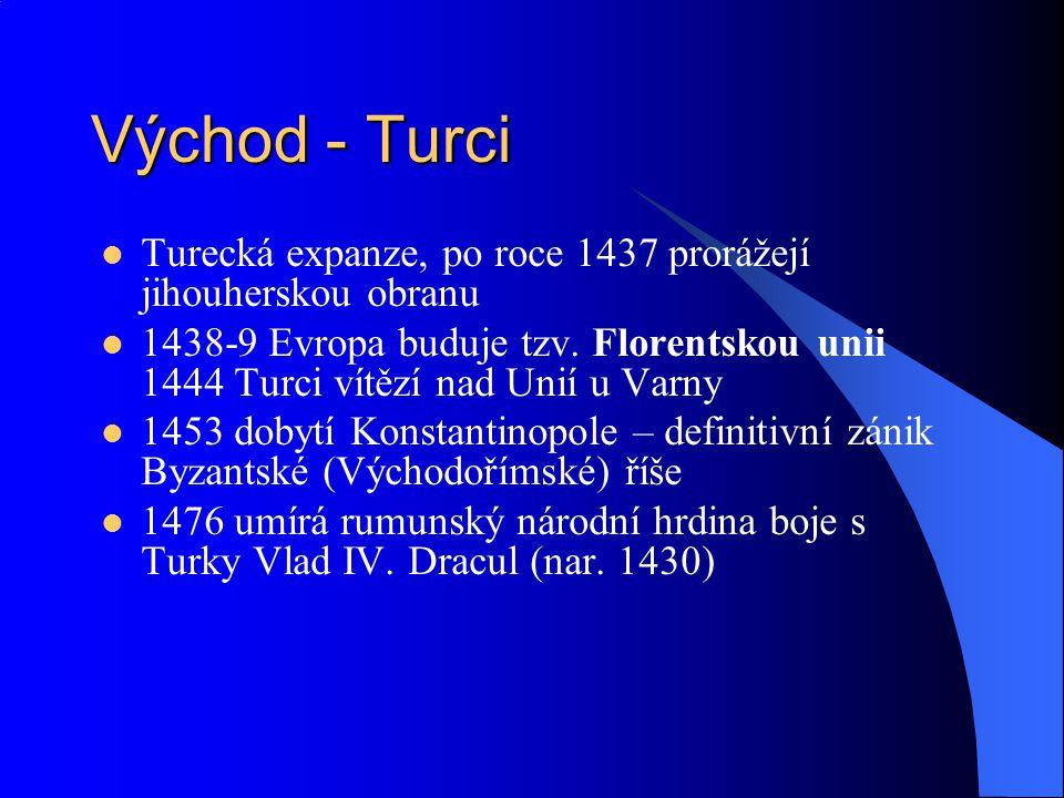 Východ - Turci Turecká expanze, po roce 1437 prorážejí jihouherskou obranu 1438-9 Evropa buduje tzv. Florentskou unii 1444 Turci vítězí nad Unií u Var