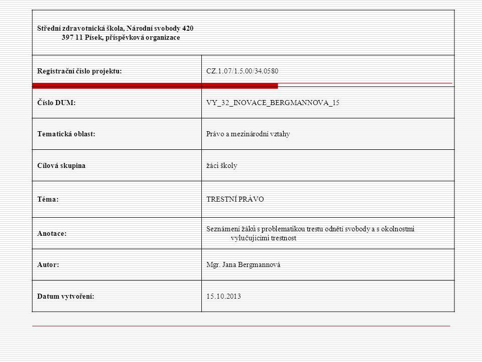 Střední zdravotnická škola, Národní svobody 420 397 11 Písek, příspěvková organizace Registrační číslo projektu:CZ.1.07/1.5.00/34.0580 Číslo DUM:VY_32_INOVACE_BERGMANNOVA_15 Tematická oblast:Právo a mezinárodní vztahy Cílová skupinažáci školy Téma:TRESTNÍ PRÁVO Anotace: Seznámení žáků s problematikou trestu odnětí svobody a s okolnostmi vylučujícími trestnost Autor:Mgr.