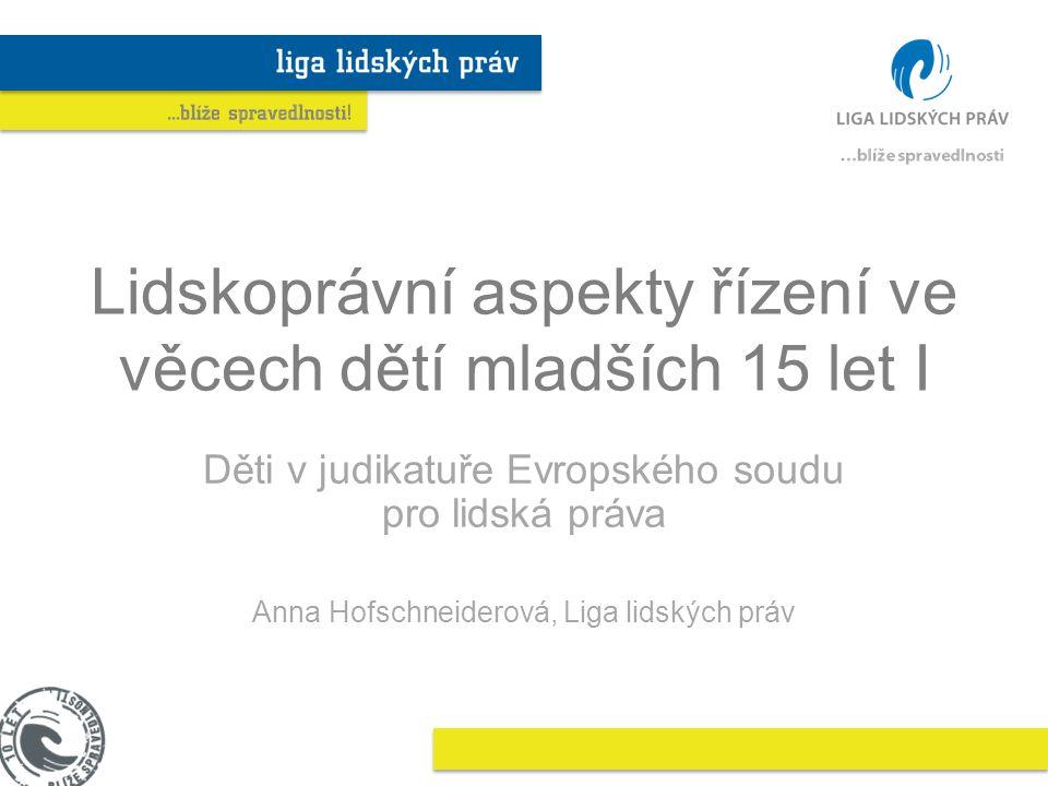 Lidskoprávní aspekty řízení ve věcech dětí mladších 15 let I Děti v judikatuře Evropského soudu pro lidská práva Anna Hofschneiderová, Liga lidských práv
