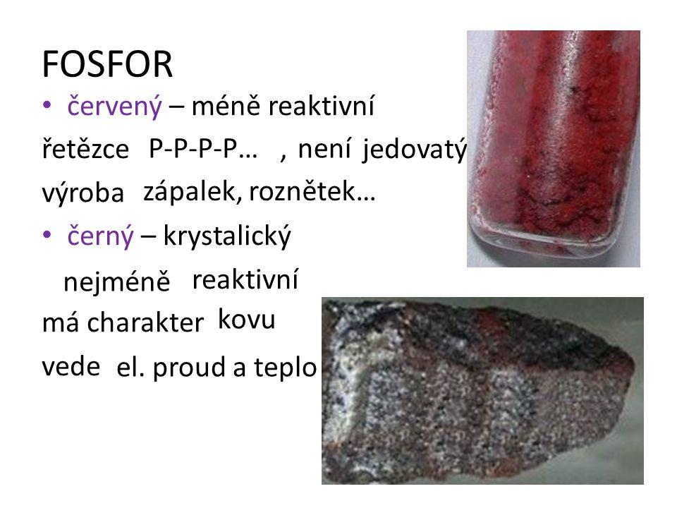 FOSFOR červený – méně reaktivní řetězce, jedovatý výroba černý – krystalický reaktivní má charakter vede P-P-P-P…není zápalek, roznětek… nejméně kovu