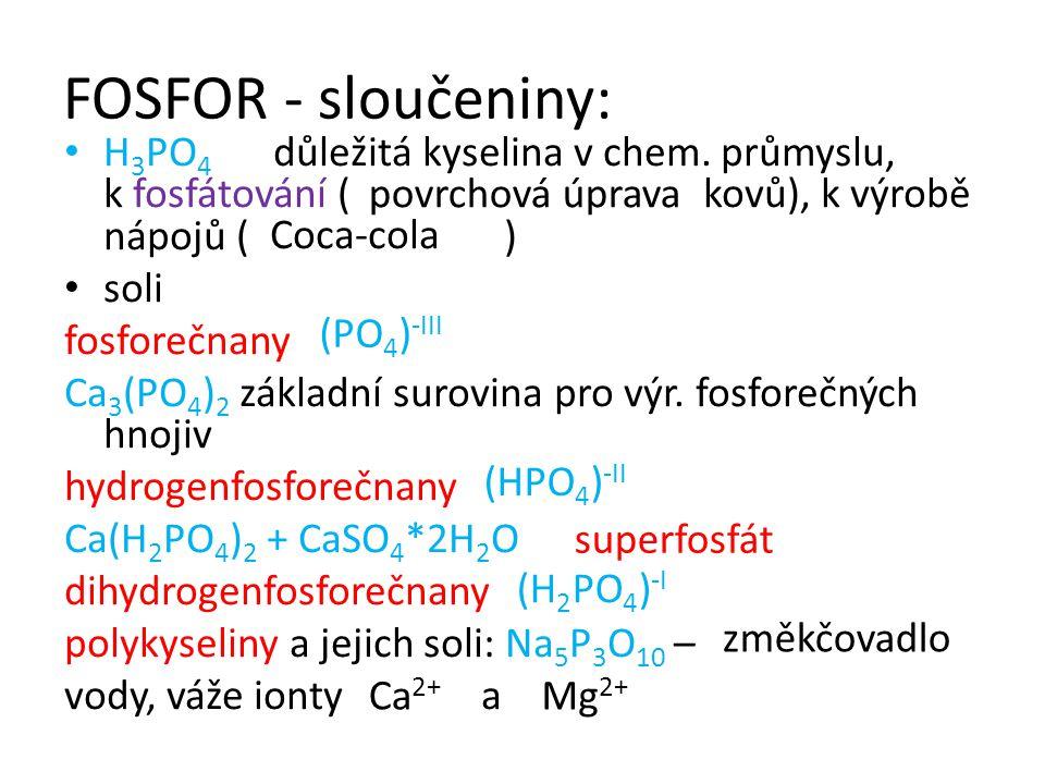 FOSFOR - sloučeniny: H 3 PO 4 důležitá kyselina v chem. průmyslu, k fosfátování ( kovů), k výrobě nápojů ( ) soli fosforečnany Ca 3 (PO 4 ) 2 základní