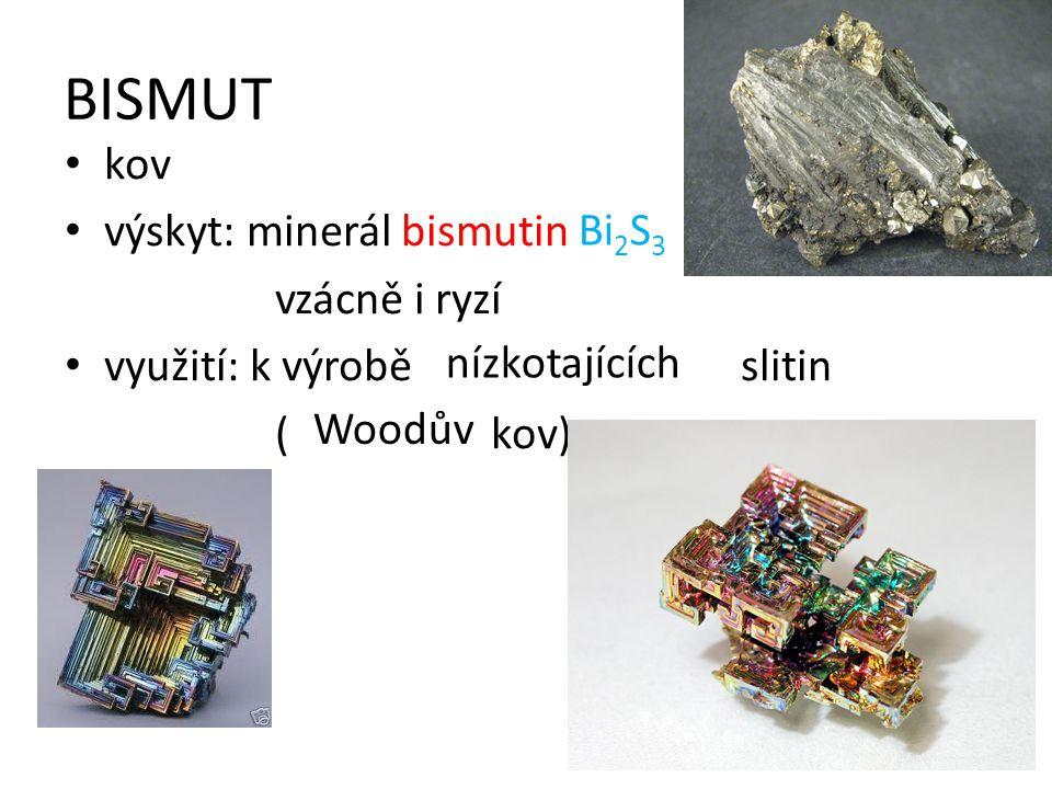 BISMUT kov výskyt: minerál bismutin vzácně i ryzí využití: k výrobě slitin ( kov) Bi 2 S 3 nízkotajících Woodův