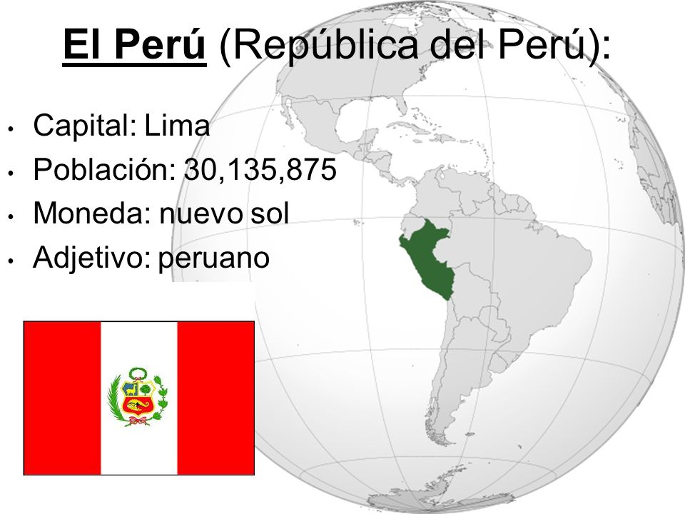 El Perú (República del Perú): Capital: Lima Población: 30,135,875 Moneda: nuevo sol Adjetivo: peruano