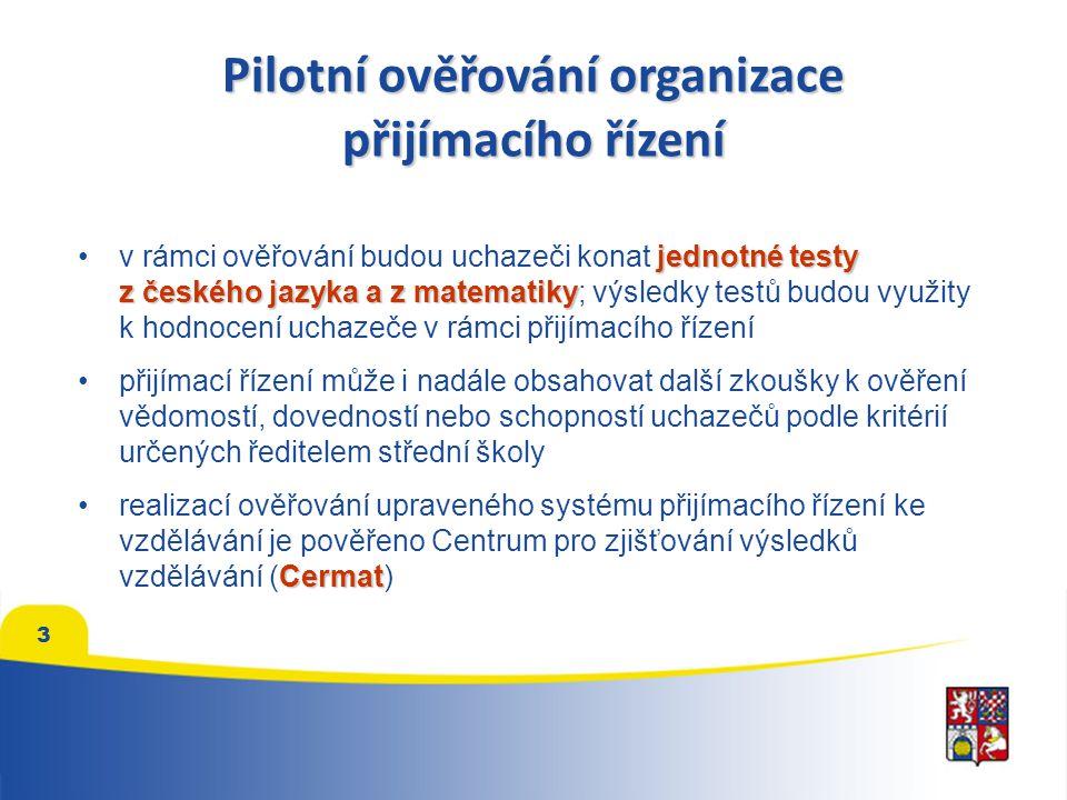 Pilotní ověřování organizace přijímacího řízení jednotné testyv rámci ověřování budou uchazeči konat jednotné testy z českého jazyka a z matematiky z českého jazyka a z matematiky; výsledky testů budou využity k hodnocení uchazeče v rámci přijímacího řízení přijímací řízení může i nadále obsahovat další zkoušky k ověření vědomostí, dovedností nebo schopností uchazečů podle kritérií určených ředitelem střední školy Cermatrealizací ověřování upraveného systému přijímacího řízení ke vzdělávání je pověřeno Centrum pro zjišťování výsledků vzdělávání (Cermat) 3