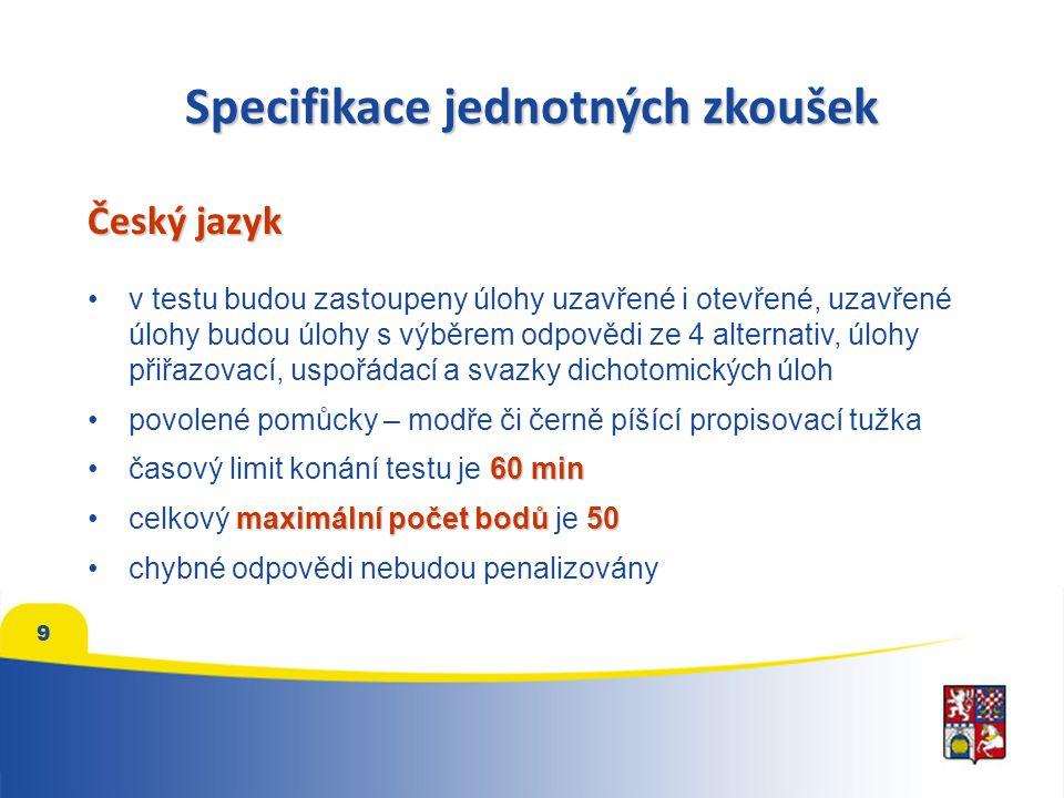 Specifikace jednotných zkoušek Český jazyk v testu budou zastoupeny úlohy uzavřené i otevřené, uzavřené úlohy budou úlohy s výběrem odpovědi ze 4 alternativ, úlohy přiřazovací, uspořádací a svazky dichotomických úloh povolené pomůcky – modře či černě píšící propisovací tužka 60 minčasový limit konání testu je 60 min maximální počet bodů50celkový maximální počet bodů je 50 chybné odpovědi nebudou penalizovány 9