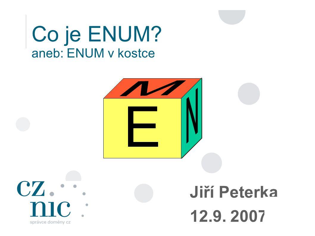Co je ENUM aneb: ENUM v kostce Jiří Peterka 12.9. 2007 E E
