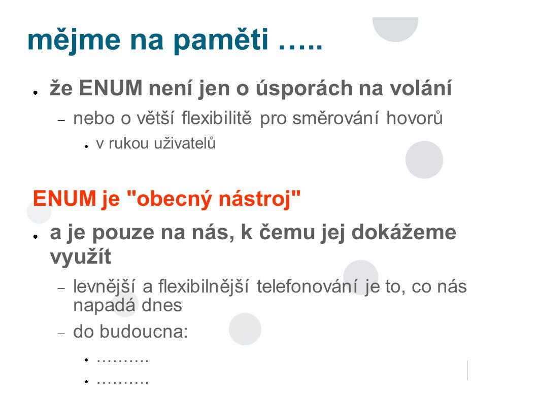 mějme na paměti ….. ● že ENUM není jen o úsporách na volání  nebo o větší flexibilitě pro směrování hovorů ● v rukou uživatelů ENUM je