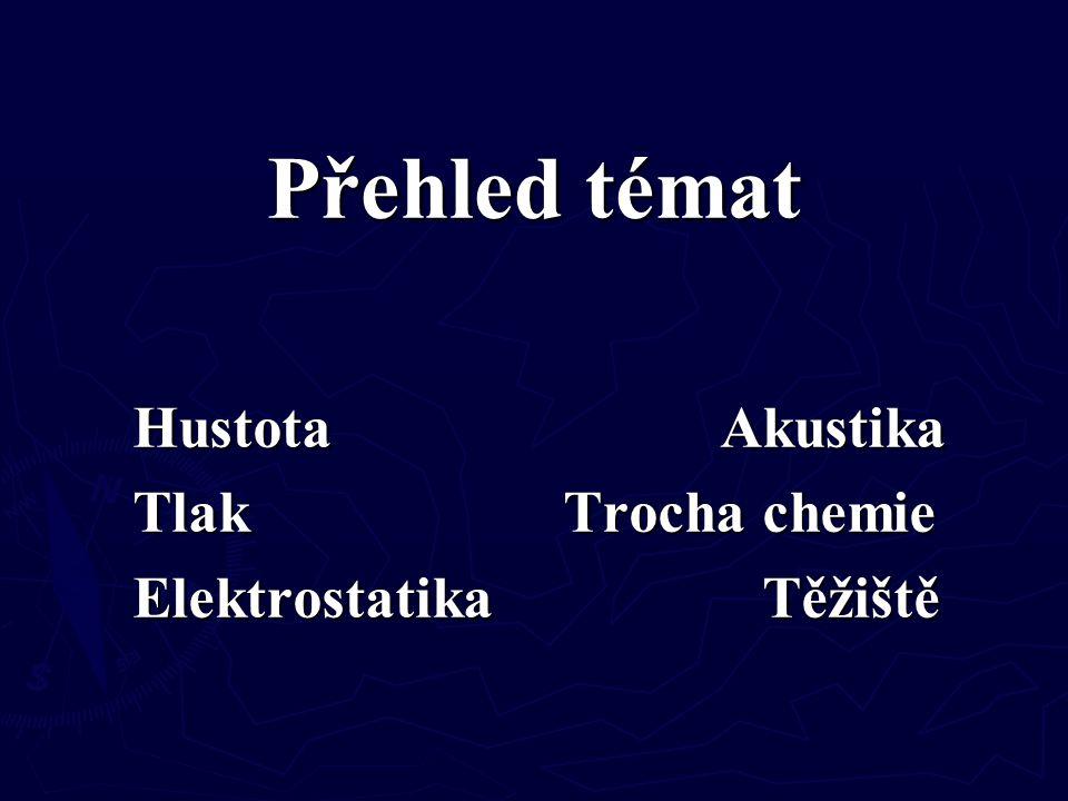 Přehled témat Hustota Akustika Tlak Trocha chemie Elektrostatika Těžiště